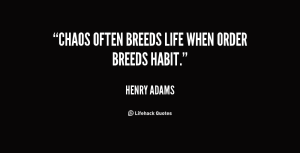 quote-Henry-Adams-chaos-often-breeds-life-when-order-breeds-7577